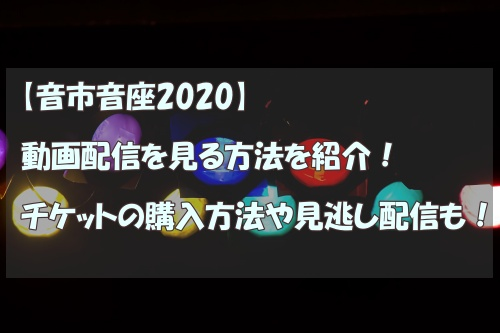 音市音座2020,動画配信,チケット購入方法,見逃し配信