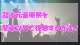超次元音楽祭,関東以外,放送地域,再放送,見逃し動画