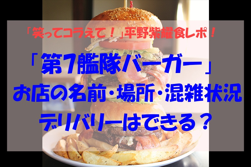 笑ってコラえて!,平野紫耀,第7艦隊バーガー,お店,場所,混雑状況,デリバリー