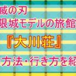 【鬼滅の刃・無限城のモデル】会津の大川荘の予約方法・アクセス・駐車場情報まとめ