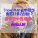Snow Man岩本照は誰かに似ている?冨永愛や馬場徹も!画像で比較してみた!